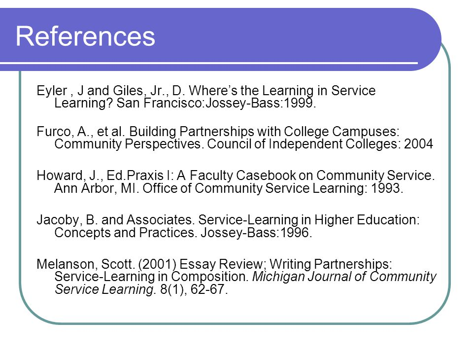 References Eyler, J and Giles, Jr., D. Wheres the Learning in Service Learning.
