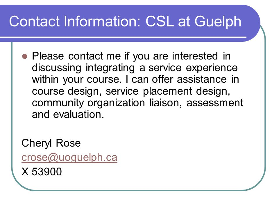 Contact Information: CSL at Guelph Please contact me if you are interested in discussing integrating a service experience within your course.