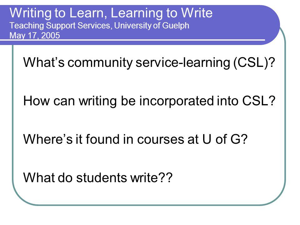 Writing to Learn, Learning to Write Teaching Support Services, University of Guelph May 17, 2005 Whats community service-learning (CSL).