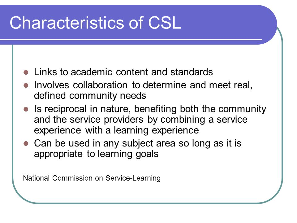 Characteristics of CSL Links to academic content and standards Involves collaboration to determine and meet real, defined community needs Is reciprocal in nature, benefiting both the community and the service providers by combining a service experience with a learning experience Can be used in any subject area so long as it is appropriate to learning goals National Commission on Service-Learning