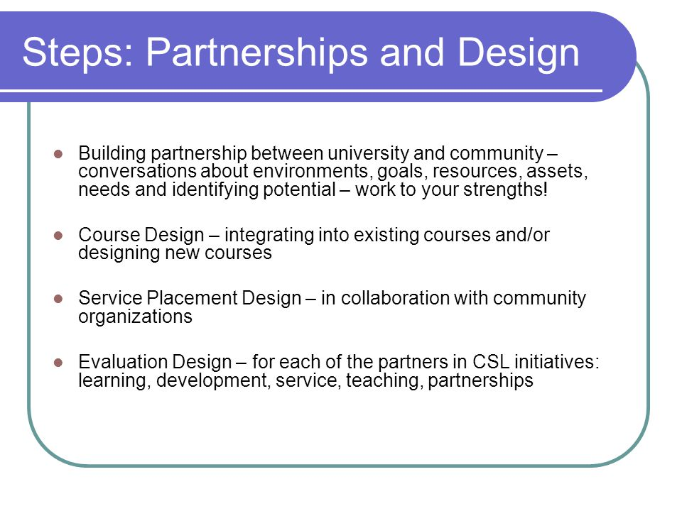 Steps: Partnerships and Design Building partnership between university and community – conversations about environments, goals, resources, assets, needs and identifying potential – work to your strengths.