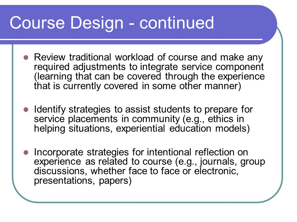 Course Design - continued Review traditional workload of course and make any required adjustments to integrate service component (learning that can be covered through the experience that is currently covered in some other manner) Identify strategies to assist students to prepare for service placements in community (e.g., ethics in helping situations, experiential education models) Incorporate strategies for intentional reflection on experience as related to course (e.g., journals, group discussions, whether face to face or electronic, presentations, papers)