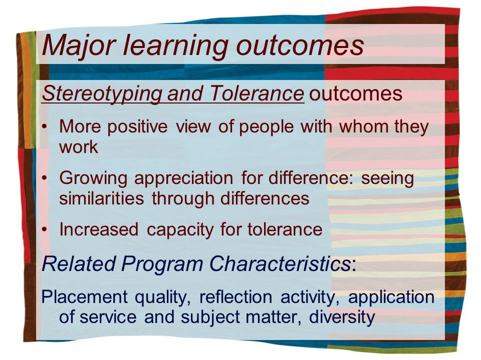 Major learning outcomes Stereotyping and Tolerance outcomes More positive view of people with whom they work Growing appreciation for difference: seeing similarities through differences Increased capacity for tolerance Related Program Characteristics: Placement quality, reflection activity, application of service and subject matter, diversity