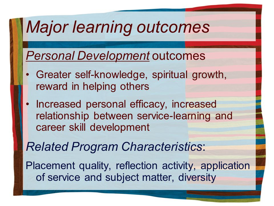 Major learning outcomes Personal Development outcomes Greater self-knowledge, spiritual growth, reward in helping others Increased personal efficacy, increased relationship between service-learning and career skill development Related Program Characteristics: Placement quality, reflection activity, application of service and subject matter, diversity