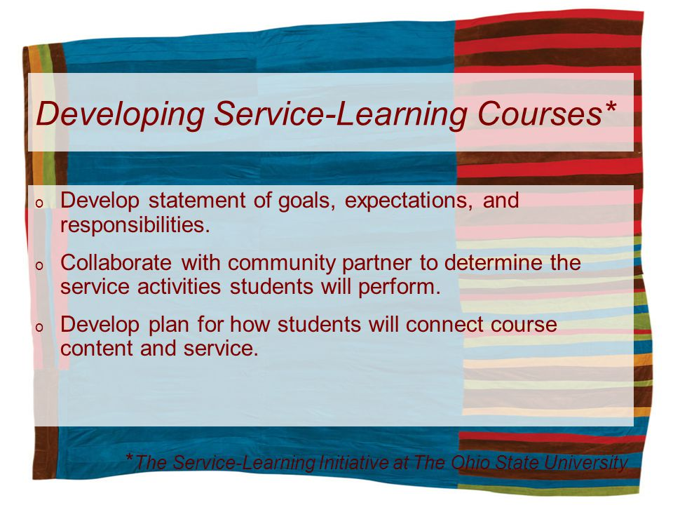 Developing Service-Learning Courses* o Develop statement of goals, expectations, and responsibilities. o Collaborate with community partner to determi