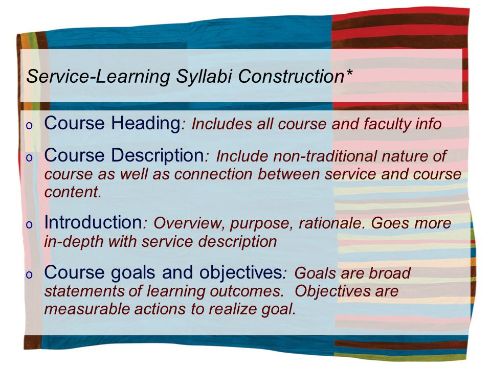 Service-Learning Syllabi Construction* o Course Heading : Includes all course and faculty info o Course Description : Include non-traditional nature of course as well as connection between service and course content.