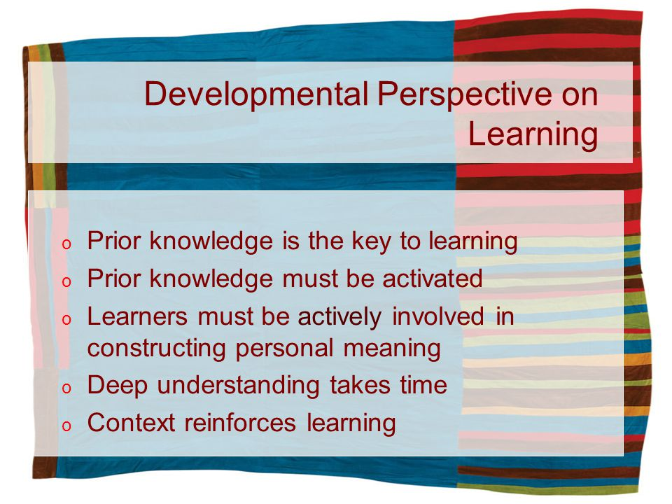 Developmental Perspective on Learning o Prior knowledge is the key to learning o Prior knowledge must be activated o Learners must be actively involved in constructing personal meaning o Deep understanding takes time o Context reinforces learning
