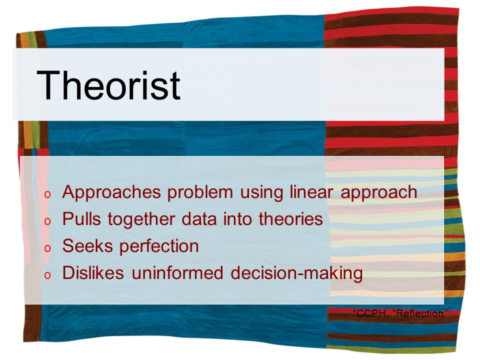 Theorist o Approaches problem using linear approach o Pulls together data into theories o Seeks perfection o Dislikes uninformed decision-making *CCPH, Reflection