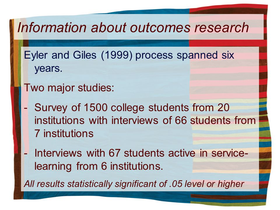 Information about outcomes research Eyler and Giles (1999) process spanned six years. Two major studies: -Survey of 1500 college students from 20 inst