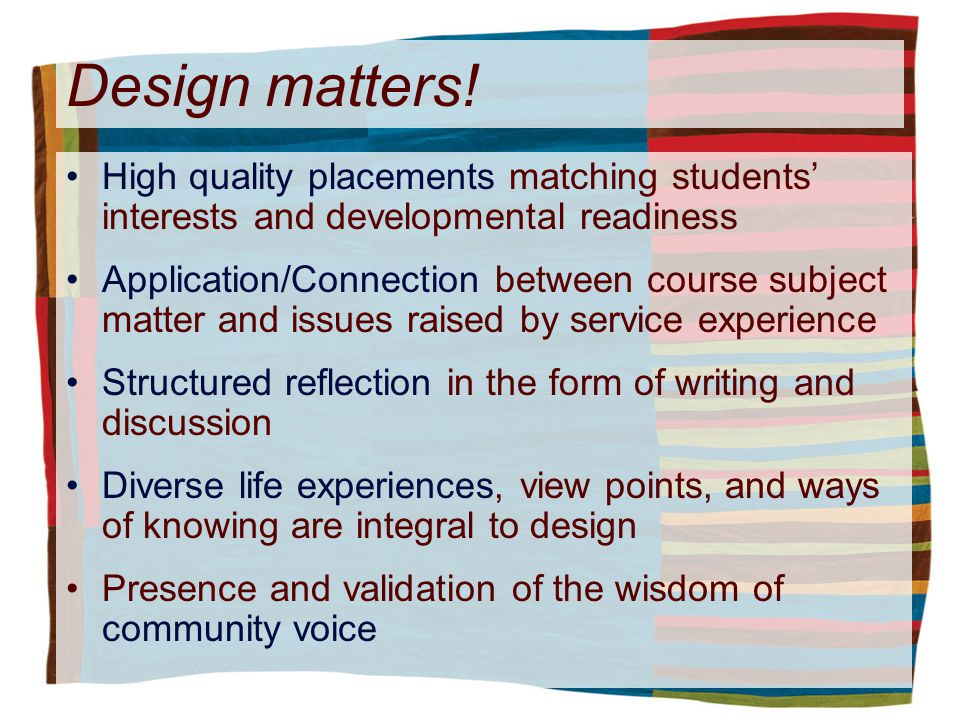 Design matters! High quality placements matching students interests and developmental readiness Application/Connection between course subject matter a