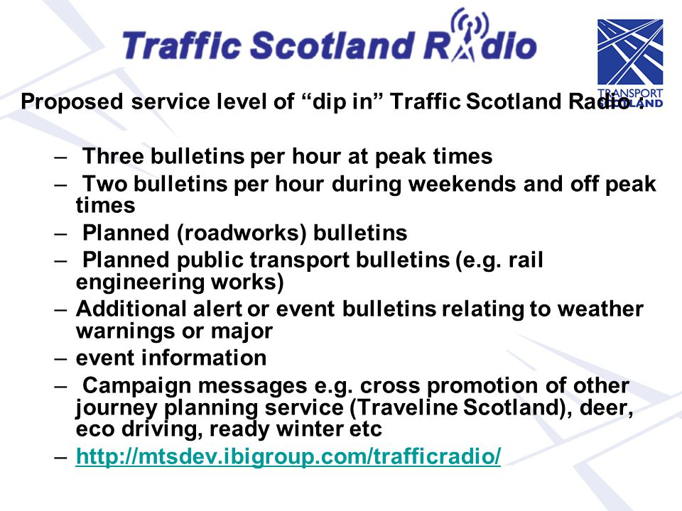 Traffic Scotland Radio Proposed service level of dip in Traffic Scotland Radio : – Three bulletins per hour at peak times – Two bulletins per hour dur