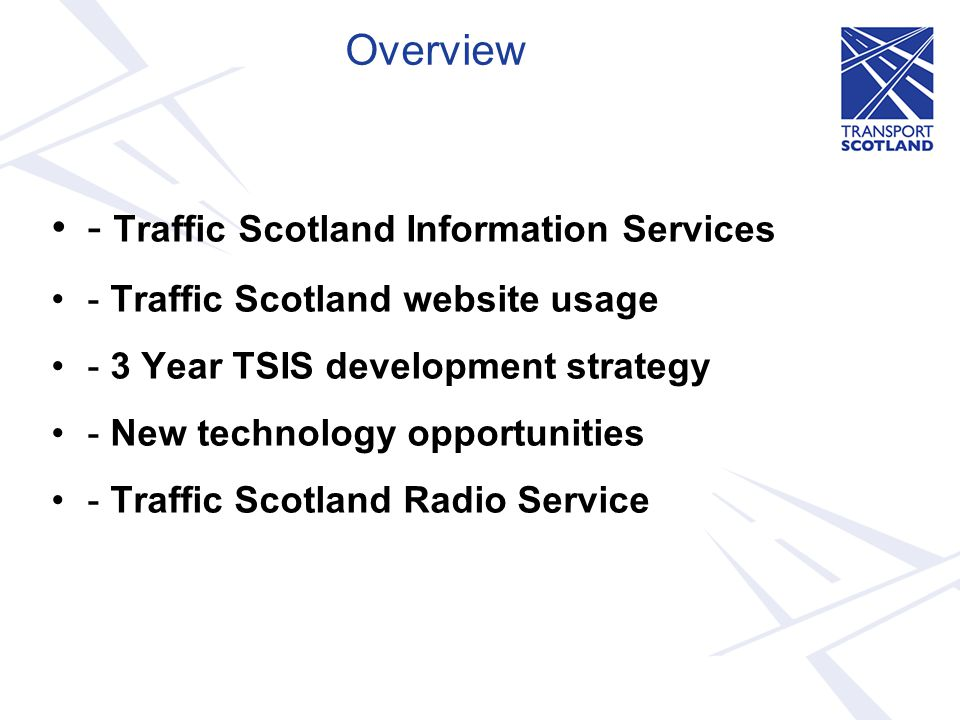 Traffic Scotland Information Service Hierarchy Ranked by Audience Reach Pre-Trip/On trip Web Site (desktop/mobile) On-Trip Internet Radio Service Mobile web application and Smartphone Apps (i-Phone, Android & Blackberry) Traffic Customer Care Line Twitter/RSS feeds VMS/Kiosks