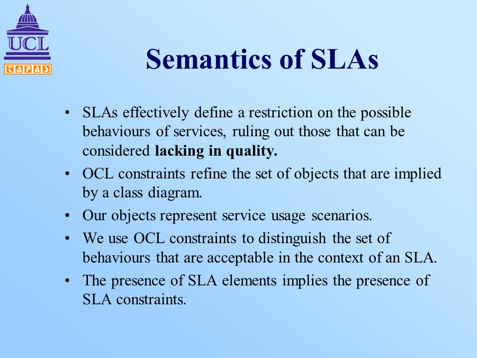 Semantics of SLAs SLAs effectively define a restriction on the possible behaviours of services, ruling out those that can be considered lacking in qua