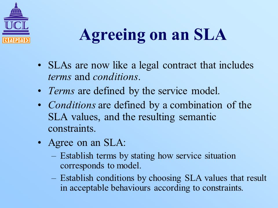 Agreeing on an SLA SLAs are now like a legal contract that includes terms and conditions. Terms are defined by the service model. Conditions are defin