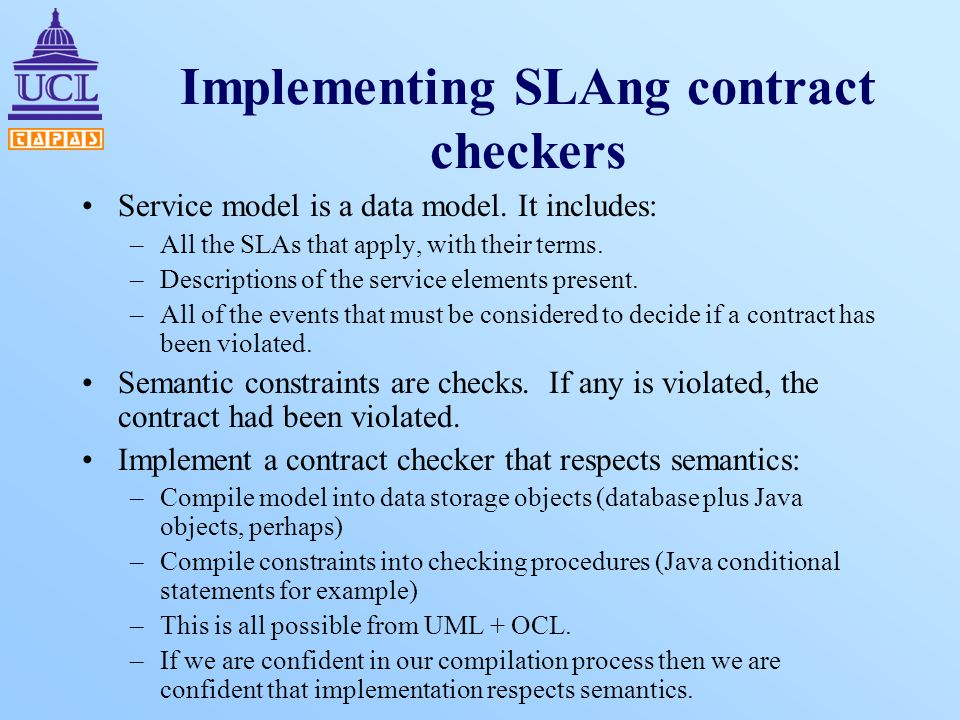 Implementing SLAng contract checkers Service model is a data model. It includes: –All the SLAs that apply, with their terms. –Descriptions of the serv