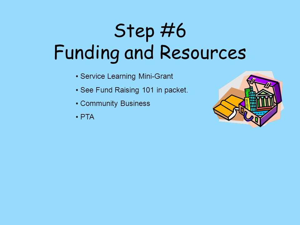 Step #6 Funding and Resources Service Learning Mini-Grant See Fund Raising 101 in packet.