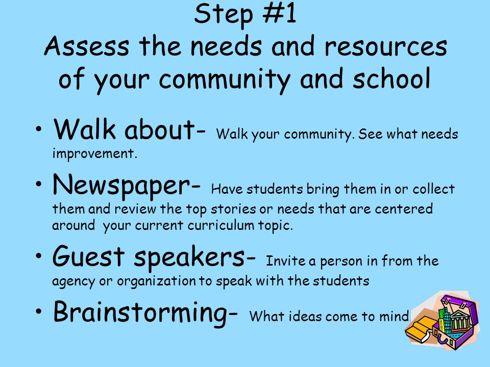 Step #1 Assess the needs and resources of your community and school Walk about- Walk your community.