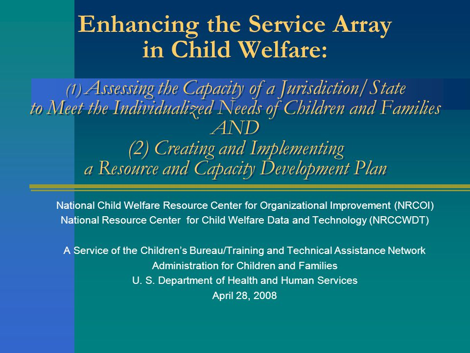 Enhancing the Service Array in Child Welfare: (1) Assessing the Capacity of a Jurisdiction/State to Meet the Individualized Needs of Children and Families AND (2) Creating and Implementing a Resource and Capacity Development Plan National Child Welfare Resource Center for Organizational Improvement (NRCOI) National Resource Center for Child Welfare Data and Technology (NRCCWDT) A Service of the Childrens Bureau/Training and Technical Assistance Network Administration for Children and Families U.