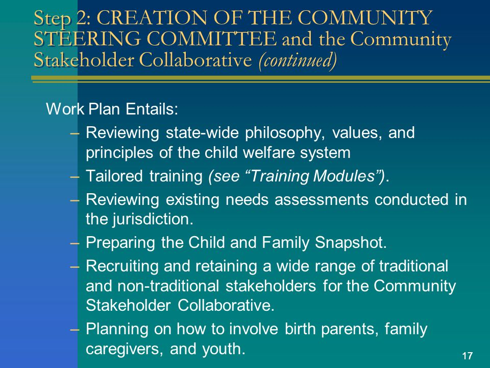 17 Step 2: CREATION OF THE COMMUNITY STEERING COMMITTEE and the Community Stakeholder Collaborative (continued) Work Plan Entails: –Reviewing state-wide philosophy, values, and principles of the child welfare system –Tailored training (see Training Modules).