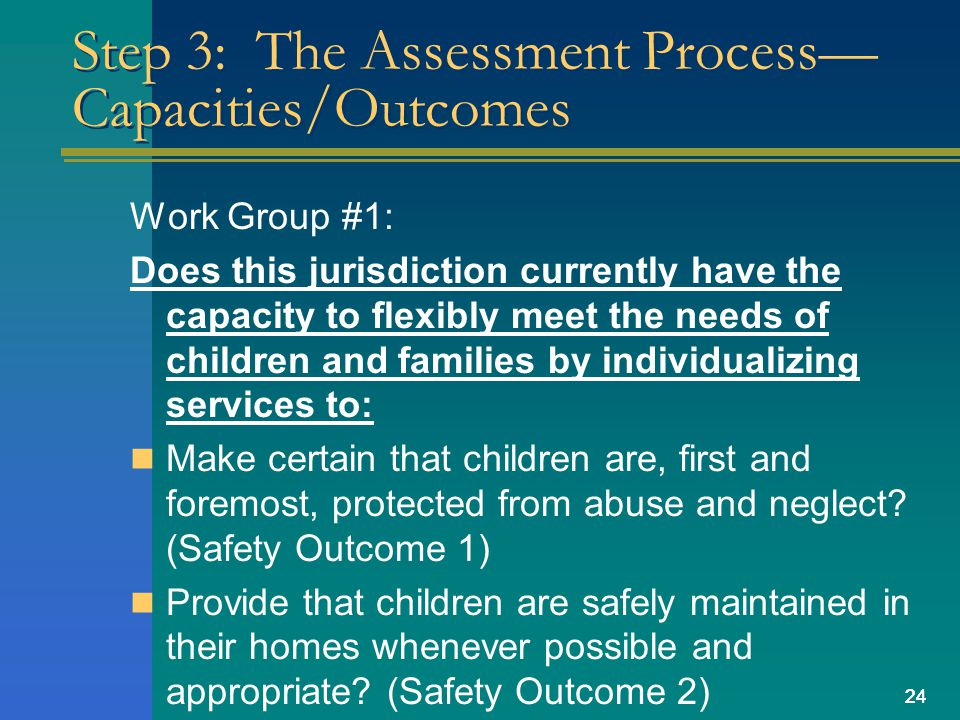 24 Step 3: The Assessment Process Capacities/Outcomes Work Group #1: Does this jurisdiction currently have the capacity to flexibly meet the needs of children and families by individualizing services to: Make certain that children are, first and foremost, protected from abuse and neglect.