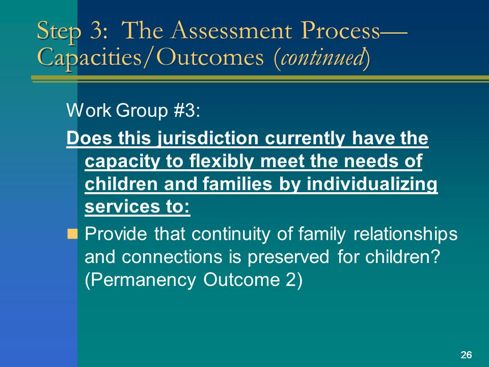 26 Step 3: The Assessment Process Capacities/Outcomes (continued) Work Group #3: Does this jurisdiction currently have the capacity to flexibly meet the needs of children and families by individualizing services to: Provide that continuity of family relationships and connections is preserved for children.