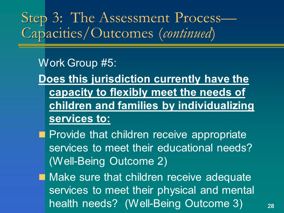 28 Step 3: The Assessment Process Capacities/Outcomes (continued) Work Group #5: Does this jurisdiction currently have the capacity to flexibly meet the needs of children and families by individualizing services to: Provide that children receive appropriate services to meet their educational needs.