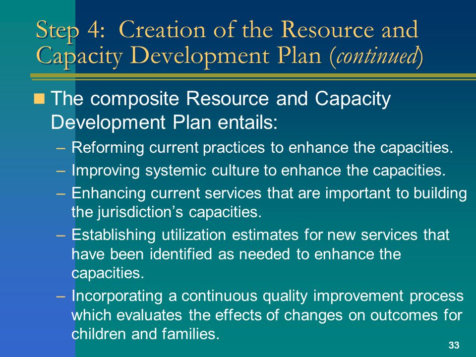 33 Step 4: Creation of the Resource and Capacity Development Plan (continued) The composite Resource and Capacity Development Plan entails: –Reforming current practices to enhance the capacities.