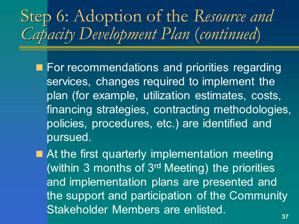 37 Step 6: Adoption of the Resource and Capacity Development Plan (continued) For recommendations and priorities regarding services, changes required