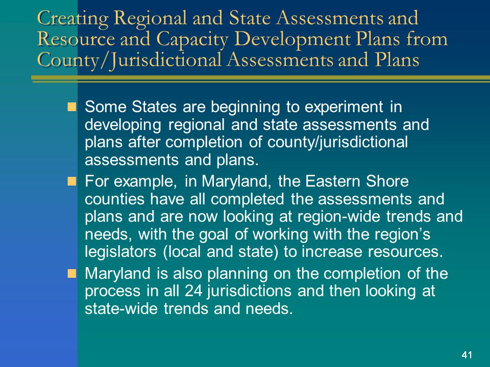 41 Creating Regional and State Assessments and Resource and Capacity Development Plans from County/Jurisdictional Assessments and Plans Some States are beginning to experiment in developing regional and state assessments and plans after completion of county/jurisdictional assessments and plans.