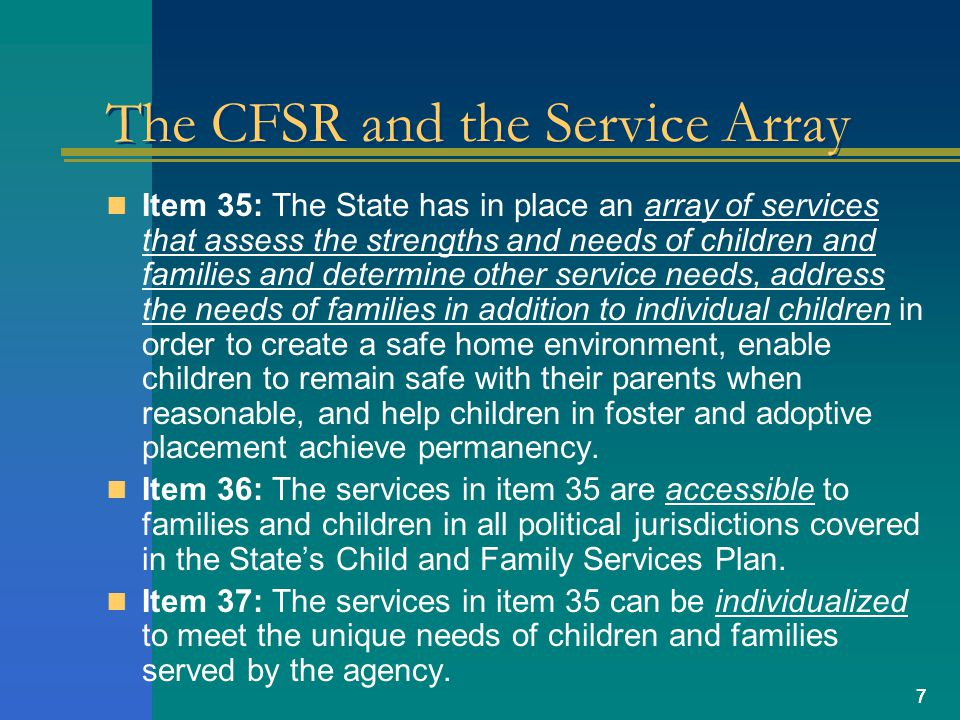 77 The CFSR and the Service Array Item 35: The State has in place an array of services that assess the strengths and needs of children and families and determine other service needs, address the needs of families in addition to individual children in order to create a safe home environment, enable children to remain safe with their parents when reasonable, and help children in foster and adoptive placement achieve permanency.