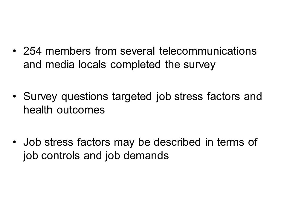 254 members from several telecommunications and media locals completed the survey Survey questions targeted job stress factors and health outcomes Job stress factors may be described in terms of job controls and job demands