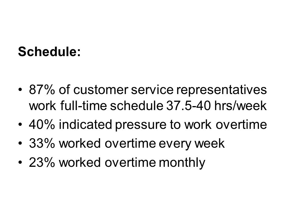 Schedule: 87% of customer service representatives work full-time schedule 37.5-40 hrs/week 40% indicated pressure to work overtime 33% worked overtime every week 23% worked overtime monthly