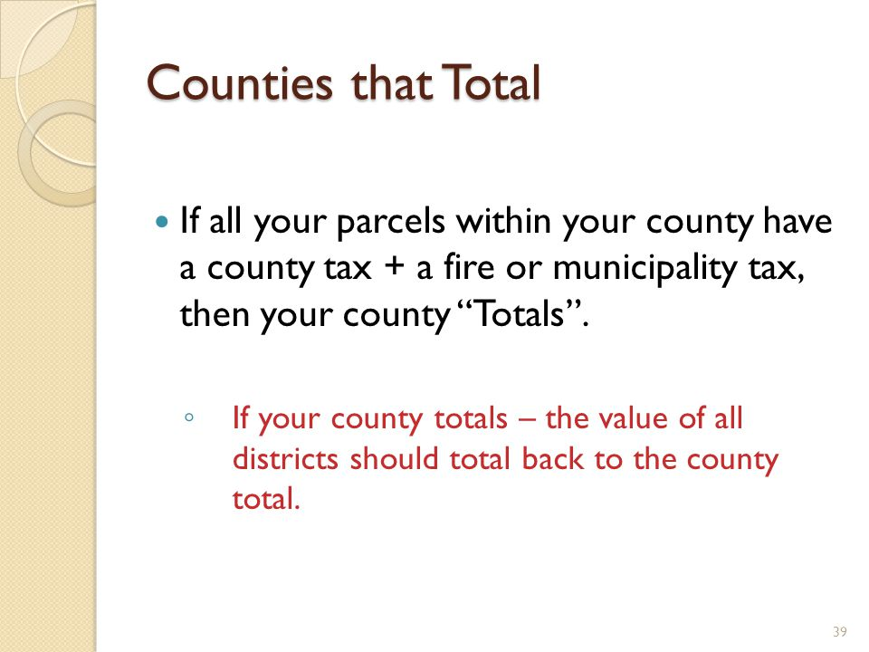 Counties that Total If all your parcels within your county have a county tax + a fire or municipality tax, then your county Totals.