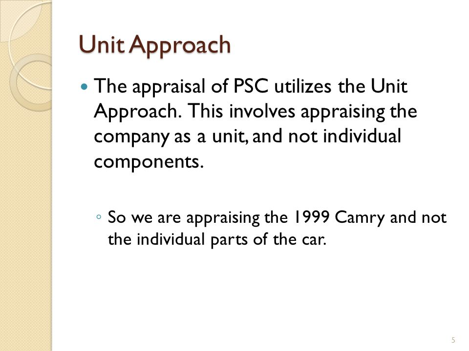 Unit Approach The appraisal of PSC utilizes the Unit Approach. This involves appraising the company as a unit, and not individual components. So we ar