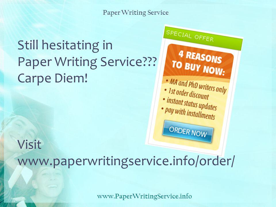 Still hesitating in Paper Writing Service??? Carpe Diem! Visit www.paperwritingservice.info/order/ www.PaperWritingService.info Paper Writing Service