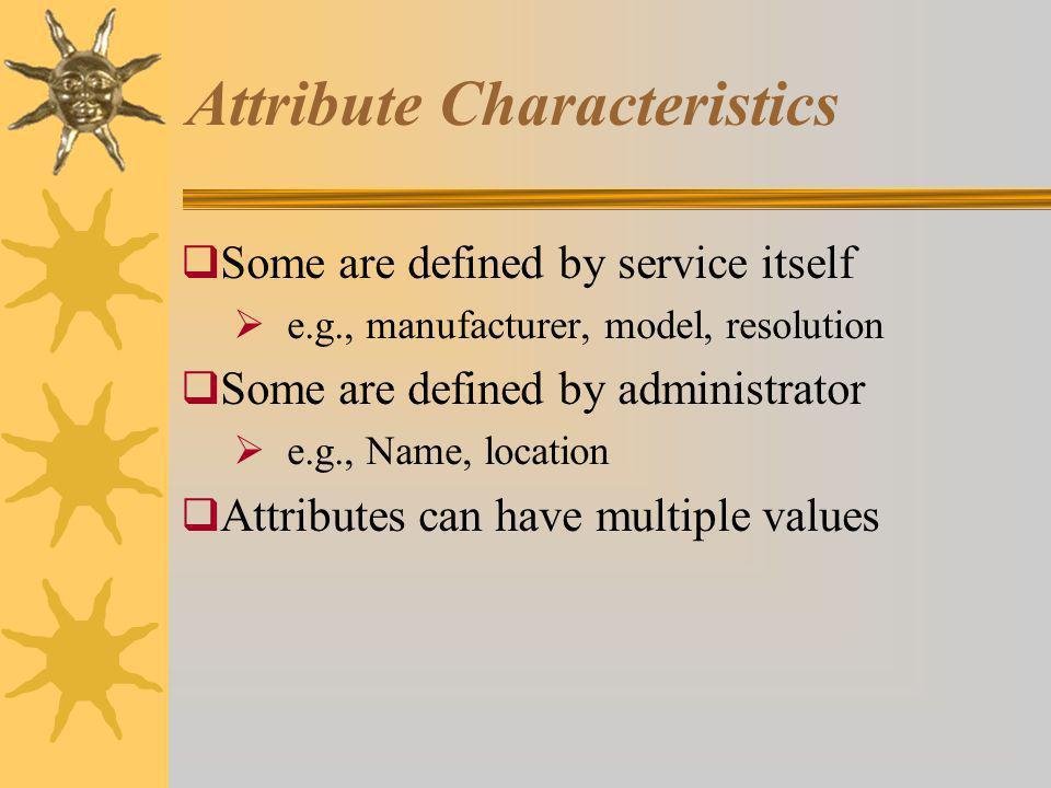 Attribute Characteristics Some are defined by service itself e.g., manufacturer, model, resolution Some are defined by administrator e.g., Name, location Attributes can have multiple values