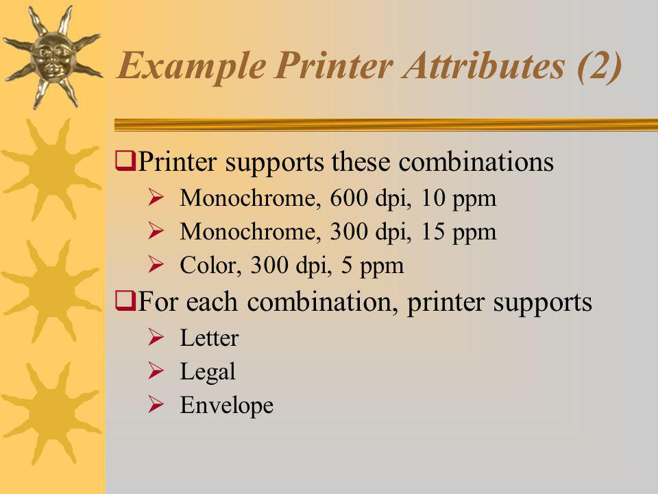 Example Printer Attributes (2) Printer supports these combinations Monochrome, 600 dpi, 10 ppm Monochrome, 300 dpi, 15 ppm Color, 300 dpi, 5 ppm For each combination, printer supports Letter Legal Envelope