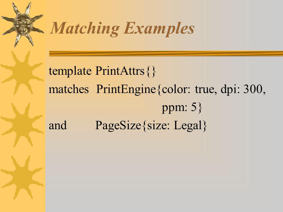 Matching Examples template PrintAttrs{} matches PrintEngine{color: true, dpi: 300, ppm: 5} and PageSize{size: Legal}