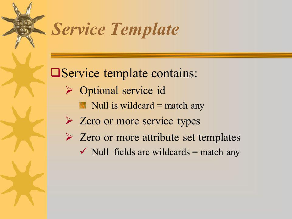 Service Template Service template contains: Optional service id Null is wildcard = match any Zero or more service types Zero or more attribute set templates Null fields are wildcards = match any