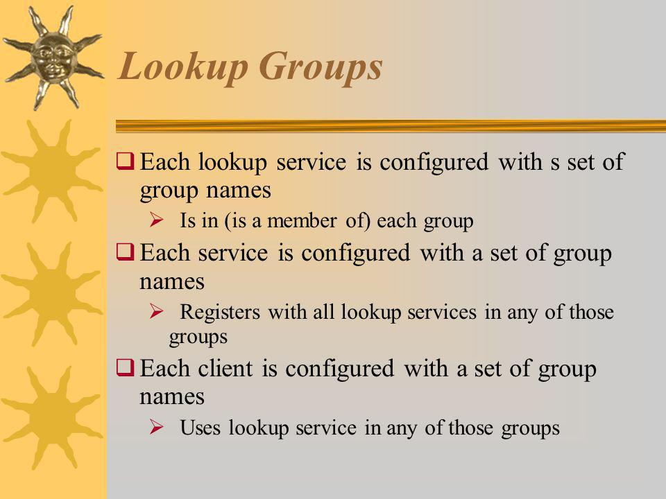 Lookup Groups Each lookup service is configured with s set of group names Is in (is a member of) each group Each service is configured with a set of group names Registers with all lookup services in any of those groups Each client is configured with a set of group names Uses lookup service in any of those groups