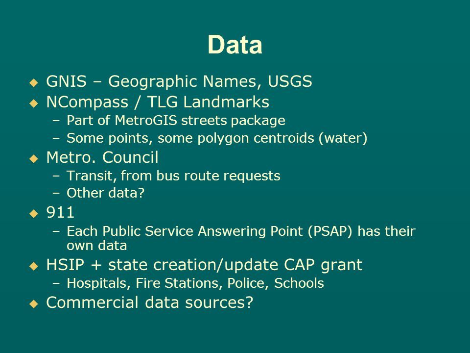 Data GNIS – Geographic Names, USGS NCompass / TLG Landmarks – –Part of MetroGIS streets package – –Some points, some polygon centroids (water) Metro.
