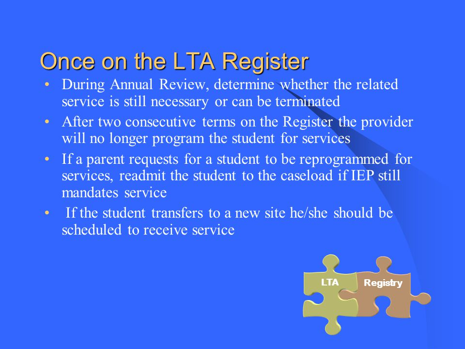 Once on the LTA Register During Annual Review, determine whether the related service is still necessary or can be terminated After two consecutive terms on the Register the provider will no longer program the student for services If a parent requests for a student to be reprogrammed for services, readmit the student to the caseload if IEP still mandates service If the student transfers to a new site he/she should be scheduled to receive service Registry LTA