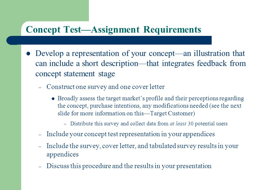 Concept TestAssignment Requirements Develop a representation of your conceptan illustration that can include a short descriptionthat integrates feedback from concept statement stage – Construct one survey and one cover letter Broadly assess the target markets profile and their perceptions regarding the concept, purchase intentions, any modifications needed (see the next slide for more information on thisTarget Customer) – Distribute this survey and collect data from at least 30 potential users – Include your concept test representation in your appendices – Include the survey, cover letter, and tabulated survey results in your appendices – Discuss this procedure and the results in your presentation