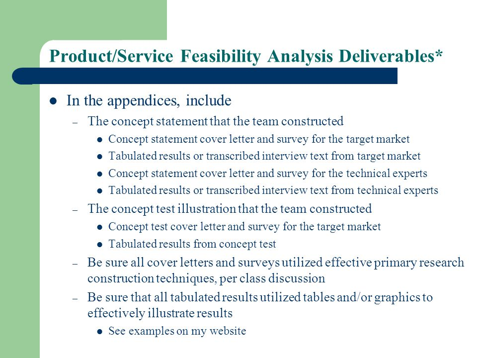 Product/Service Feasibility Analysis Deliverables* In the appendices, include – The concept statement that the team constructed Concept statement cover letter and survey for the target market Tabulated results or transcribed interview text from target market Concept statement cover letter and survey for the technical experts Tabulated results or transcribed interview text from technical experts – The concept test illustration that the team constructed Concept test cover letter and survey for the target market Tabulated results from concept test – Be sure all cover letters and surveys utilized effective primary research construction techniques, per class discussion – Be sure that all tabulated results utilized tables and/or graphics to effectively illustrate results See examples on my website