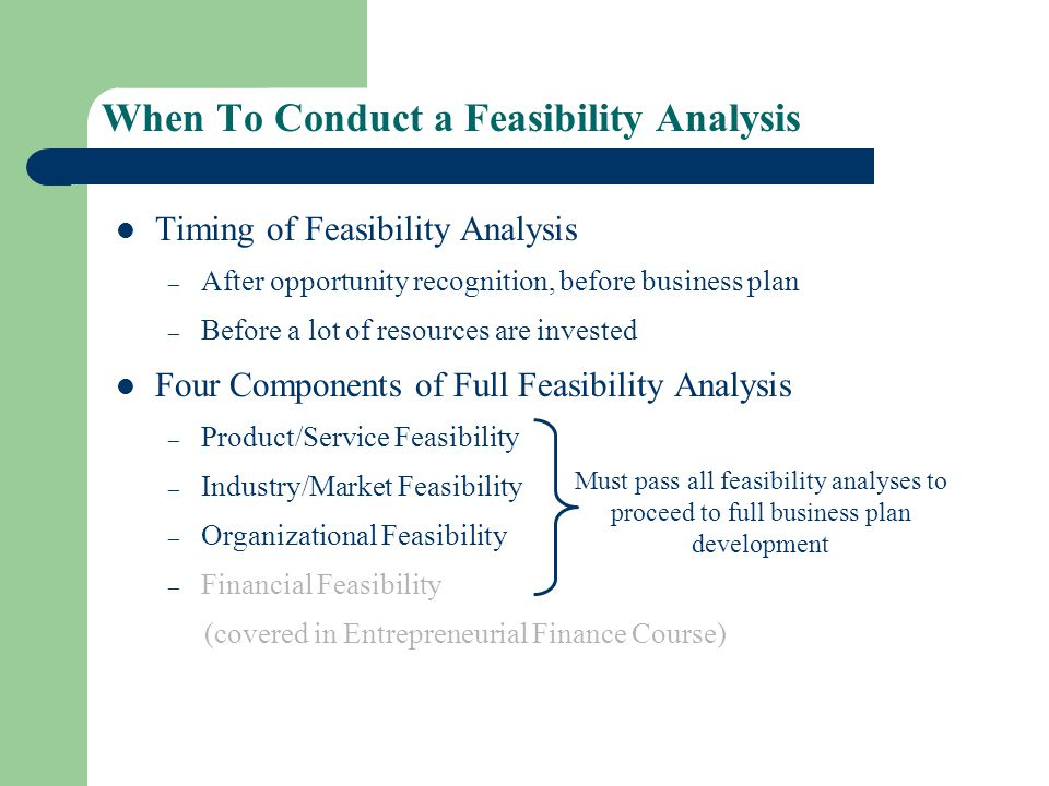 When To Conduct a Feasibility Analysis Timing of Feasibility Analysis – After opportunity recognition, before business plan – Before a lot of resources are invested Four Components of Full Feasibility Analysis – Product/Service Feasibility – Industry/Market Feasibility – Organizational Feasibility – Financial Feasibility (covered in Entrepreneurial Finance Course) Must pass all feasibility analyses to proceed to full business plan development