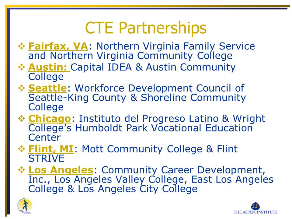 11 Fairfax, VA: Northern Virginia Family Service and Northern Virginia Community College Austin: Capital IDEA & Austin Community College Seattle: Workforce Development Council of Seattle-King County & Shoreline Community College Chicago: Instituto del Progreso Latino & Wright Colleges Humboldt Park Vocational Education Center Flint, MI: Mott Community College & Flint STRIVE Los Angeles: Community Career Development, Inc., Los Angeles Valley College, East Los Angeles College & Los Angeles City College CTE Partnerships
