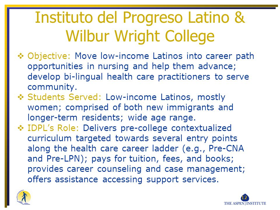 Instituto del Progreso Latino & Wilbur Wright College Objective: Move low-income Latinos into career path opportunities in nursing and help them advance; develop bi-lingual health care practitioners to serve community.