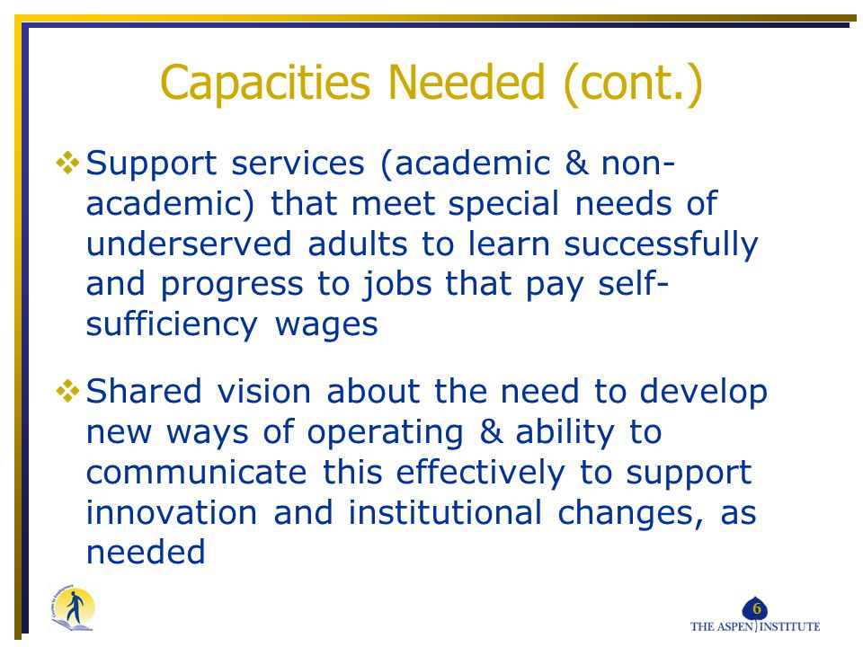 6 Capacities Needed (cont.) Support services (academic & non- academic) that meet special needs of underserved adults to learn successfully and progress to jobs that pay self- sufficiency wages Shared vision about the need to develop new ways of operating & ability to communicate this effectively to support innovation and institutional changes, as needed