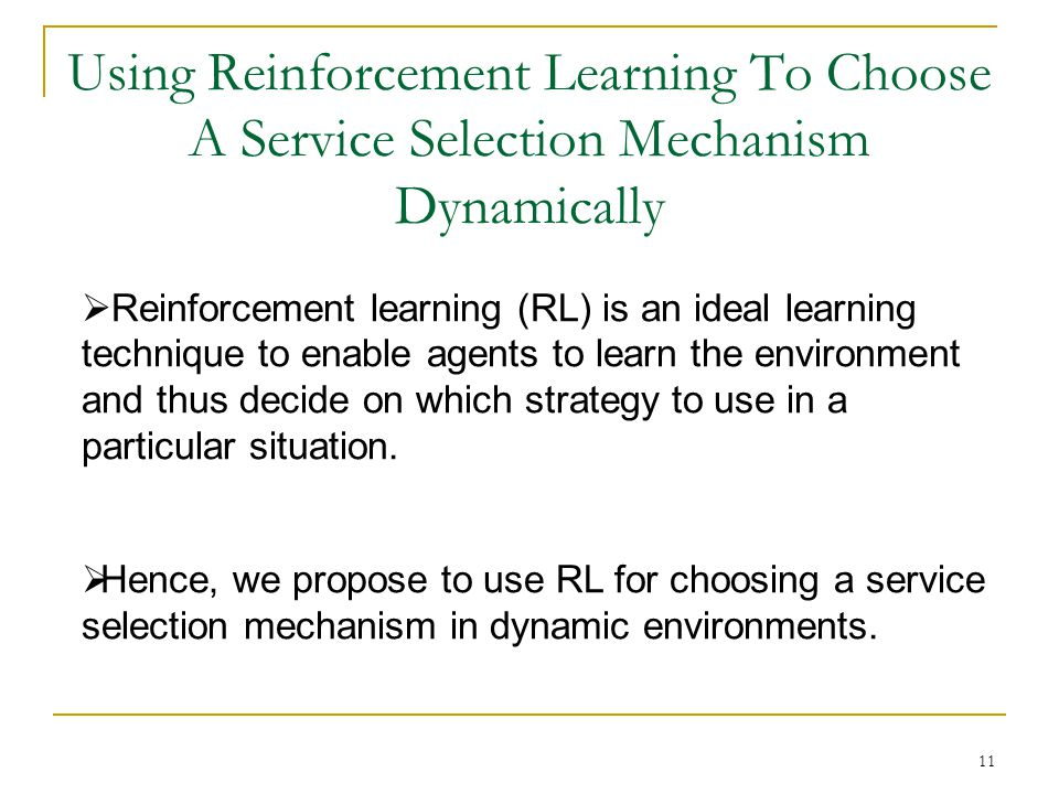 11 Using Reinforcement Learning To Choose A Service Selection Mechanism Dynamically Reinforcement learning (RL) is an ideal learning technique to enable agents to learn the environment and thus decide on which strategy to use in a particular situation.