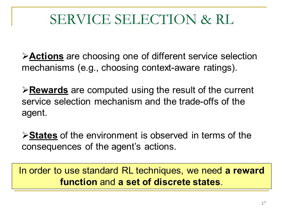 17 SERVICE SELECTION & RL Actions are choosing one of different service selection mechanisms (e.g., choosing context-aware ratings).
